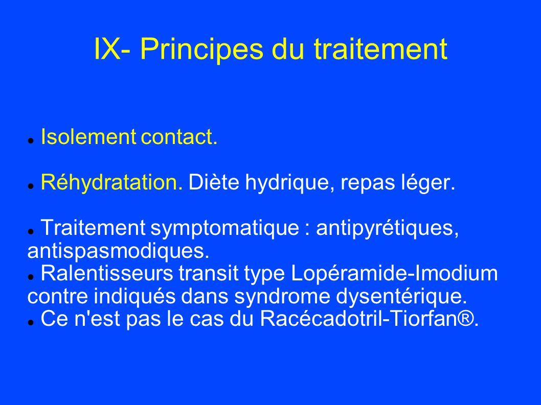 IX- Principes du traitement Isolement contact. Réhydratation. Diète hydrique, repas léger. Traitement symptomatique : antipyrétiques, antispasmodiques
