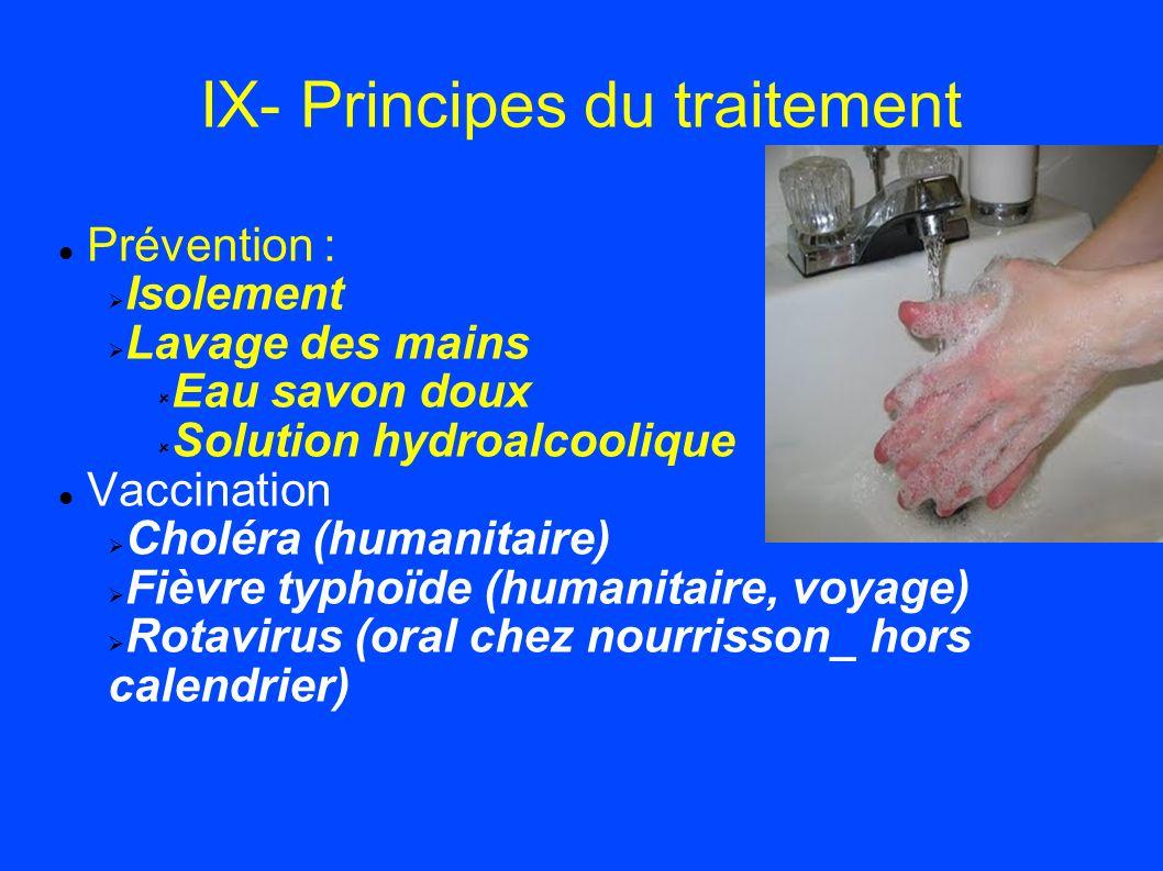 IX- Principes du traitement Prévention : Isolement Lavage des mains Eau savon doux Solution hydroalcoolique Vaccination Choléra (humanitaire) Fièvre t