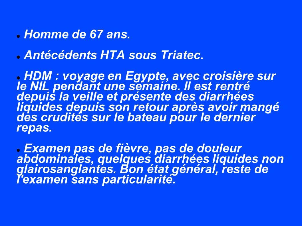 Homme de 67 ans. Antécédents HTA sous Triatec. HDM : voyage en Egypte, avec croisière sur le NIL pendant une semaine. Il est rentré depuis la veille e