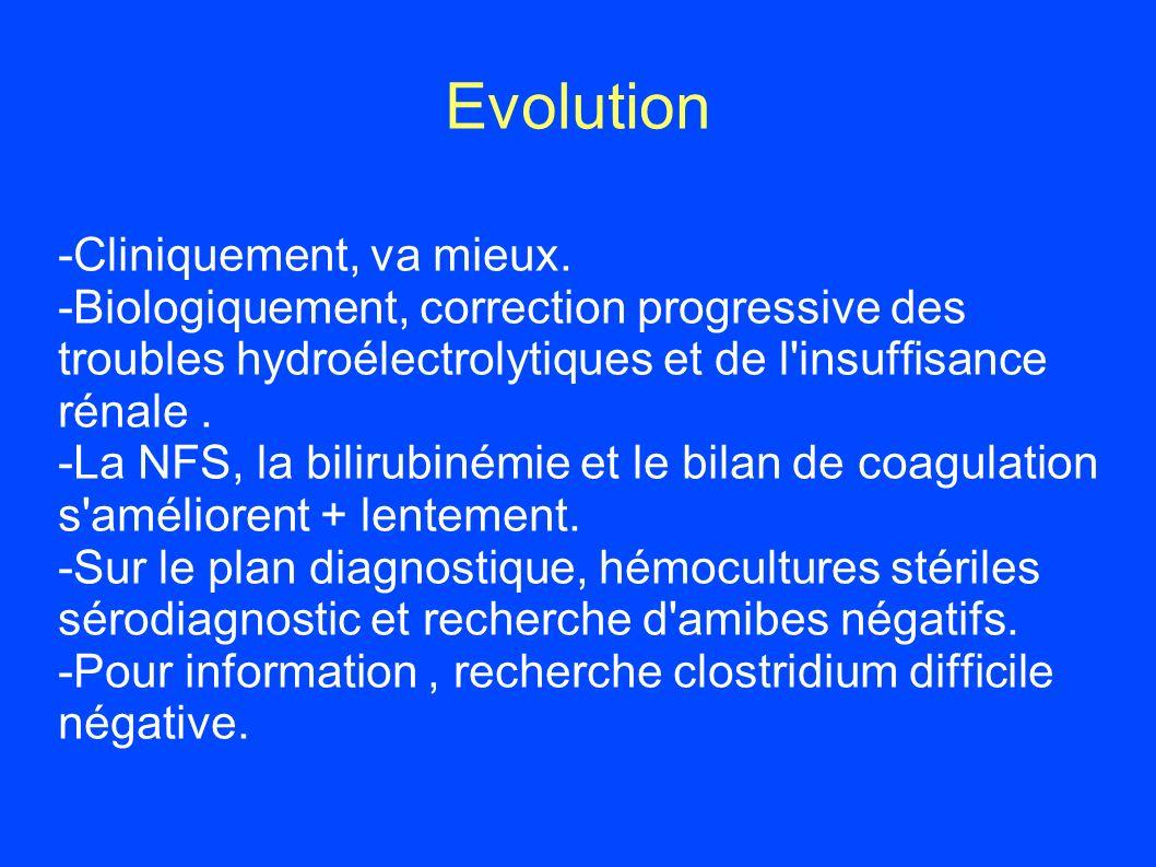 Evolution -Cliniquement, va mieux. -Biologiquement, correction progressive des troubles hydroélectrolytiques et de l'insuffisance rénale. -La NFS, la