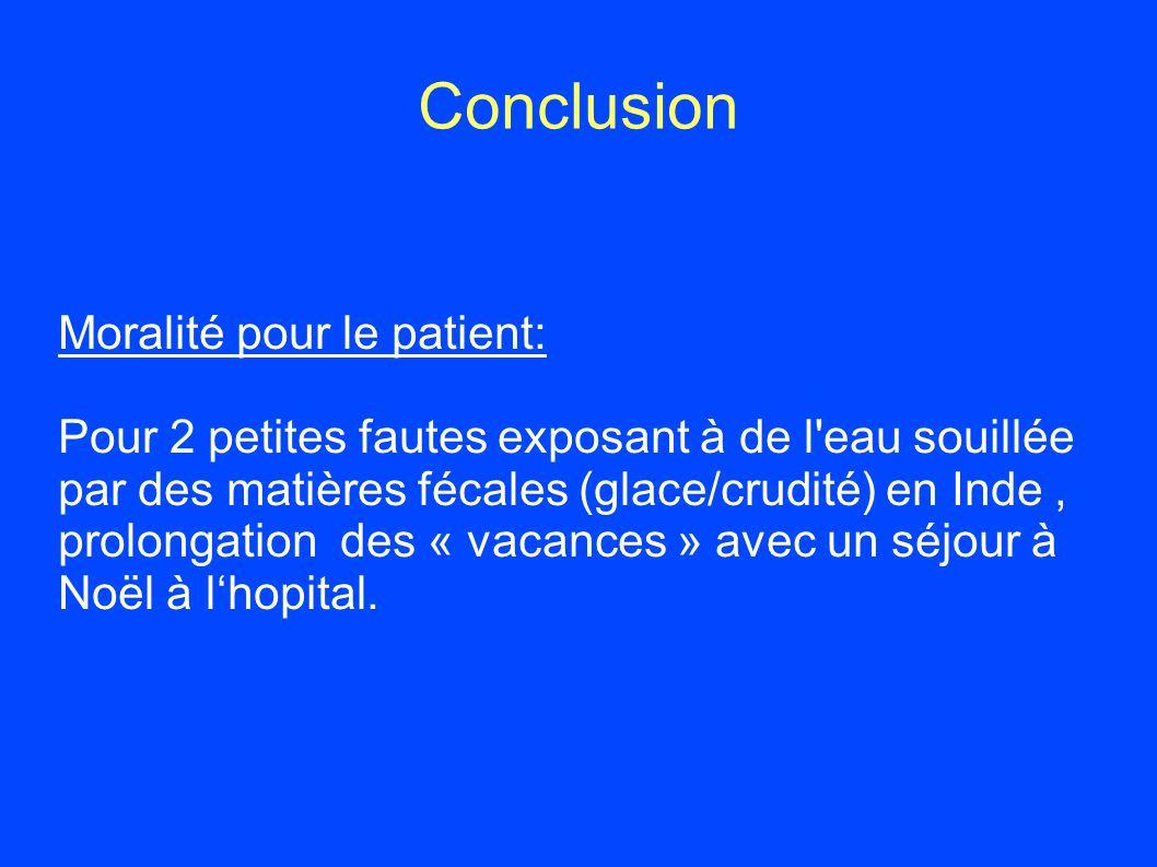 Conclusion Moralité pour le patient: Pour 2 petites fautes exposant à de l'eau souillée par des matières fécales (glace/crudité) en Inde, prolongation