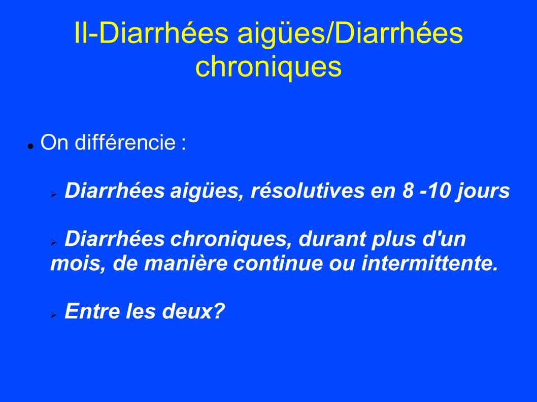 II-Diarrhées aigües/Diarrhées chroniques On différencie : Diarrhées aigües, résolutives en 8 -10 jours Diarrhées chroniques, durant plus d'un mois, de