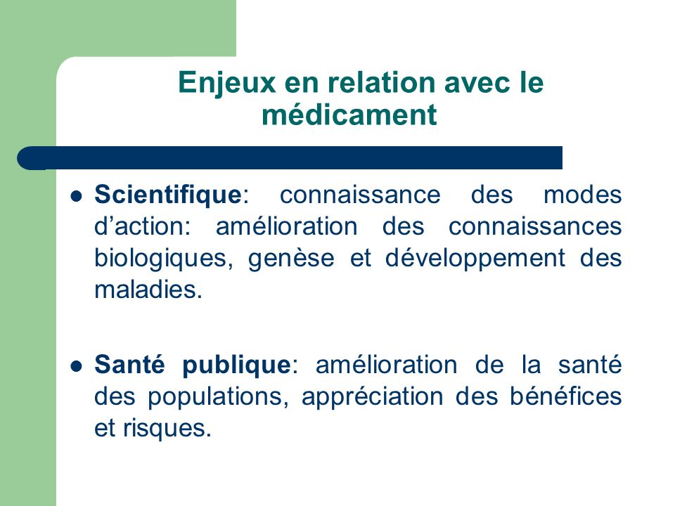 Enjeux en relation avec le médicament Scientifique: connaissance des modes daction: amélioration des connaissances biologiques, genèse et développemen