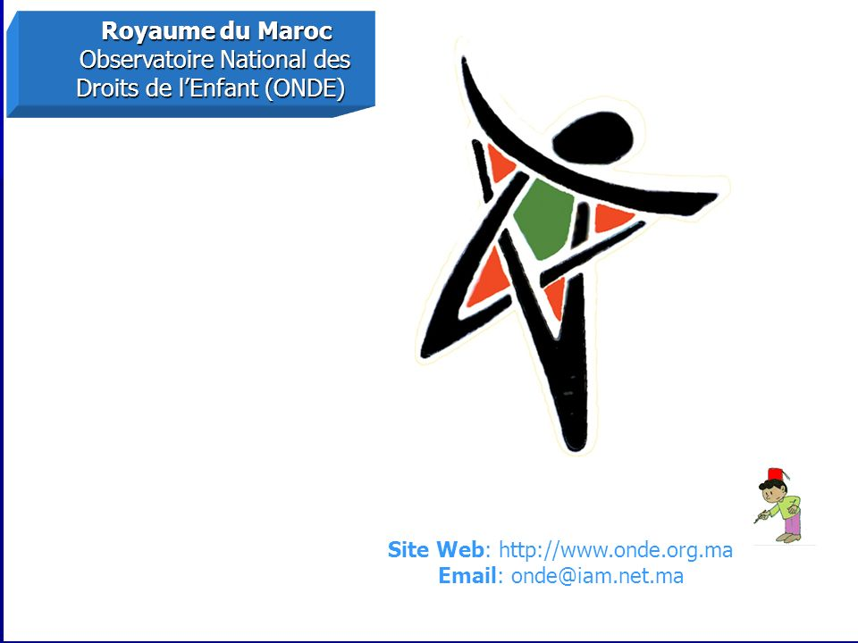 Royaume du Maroc Royaume du Maroc Observatoire National des Observatoire National des Droits de lEnfant (ONDE) Droits de lEnfant (ONDE) Site Web: http