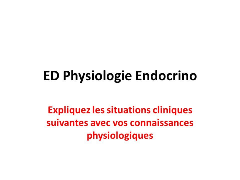 ED Physiologie Endocrino Expliquez les situations cliniques suivantes avec vos connaissances physiologiques
