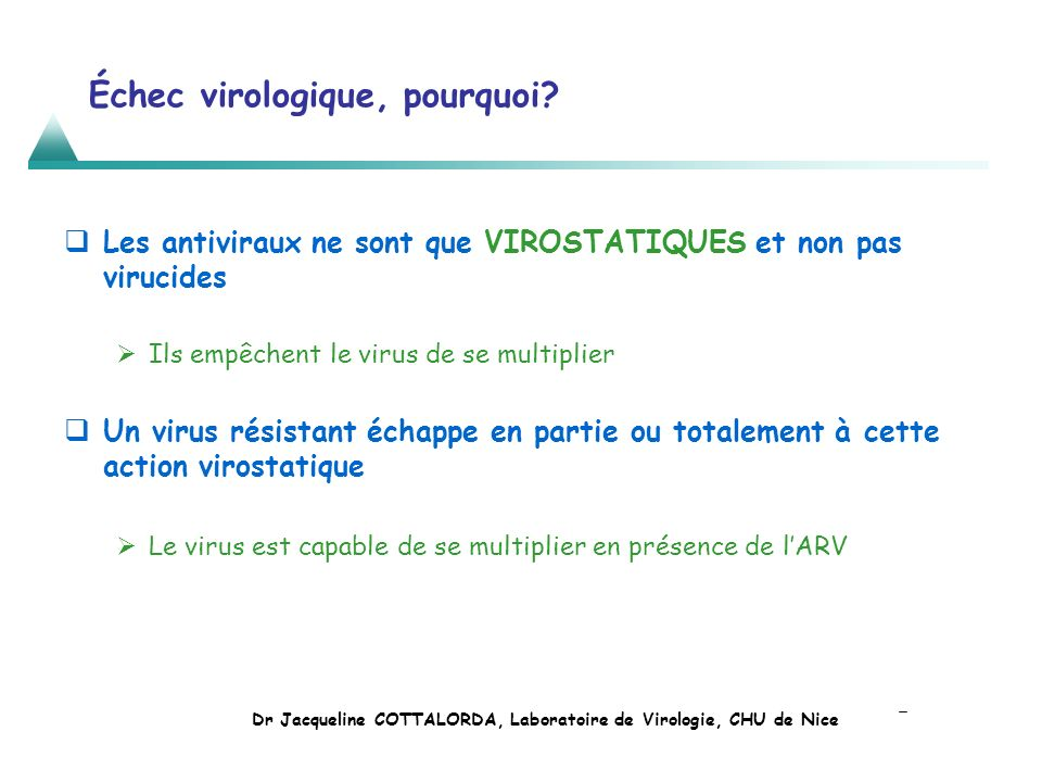 Échec virologique, pourquoi? Les antiviraux ne sont que VIROSTATIQUES et non pas virucides Ils empêchent le virus de se multiplier Un virus résistant