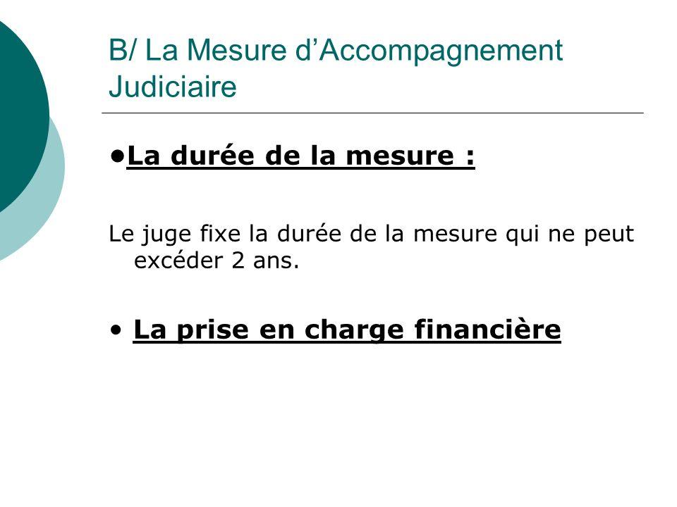 B/ La Mesure dAccompagnement Judiciaire La durée de la mesure : Le juge fixe la durée de la mesure qui ne peut excéder 2 ans. La prise en charge finan