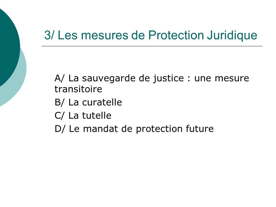3/ Les mesures de Protection Juridique A/ La sauvegarde de justice : une mesure transitoire B/ La curatelle C/ La tutelle D/ Le mandat de protection f