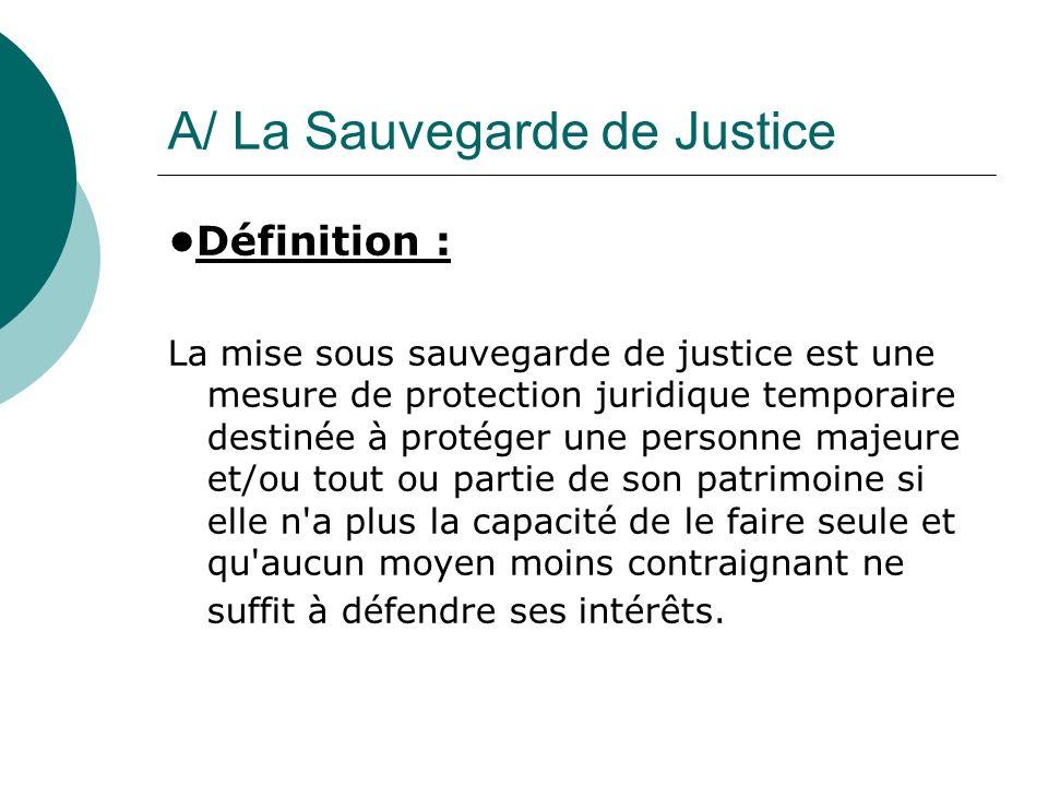 A/ La Sauvegarde de Justice Définition : La mise sous sauvegarde de justice est une mesure de protection juridique temporaire destinée à protéger une
