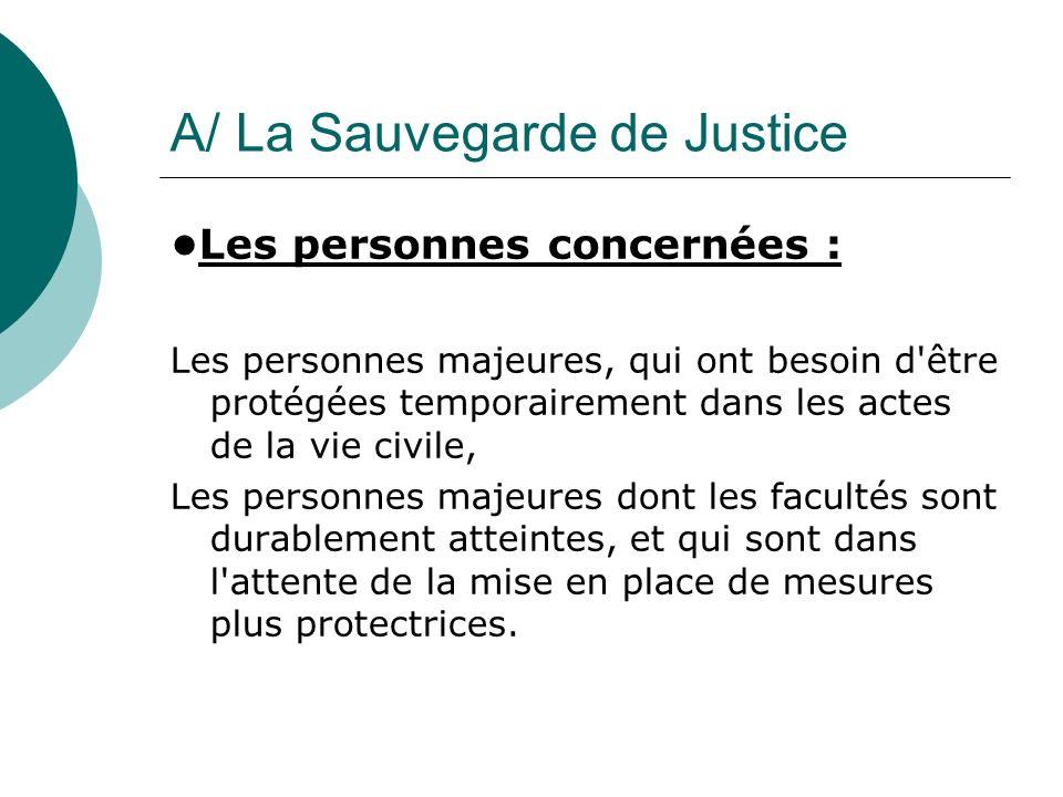 A/ La Sauvegarde de Justice Les personnes concernées : Les personnes majeures, qui ont besoin d'être protégées temporairement dans les actes de la vie