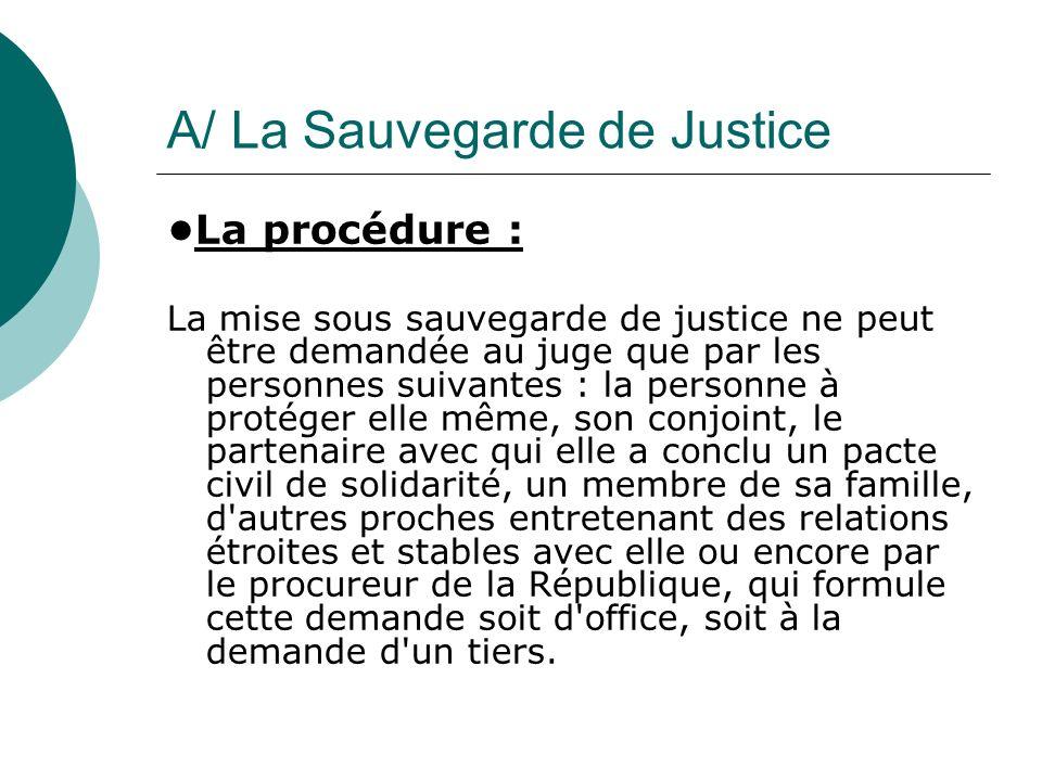 A/ La Sauvegarde de Justice La procédure : La mise sous sauvegarde de justice ne peut être demandée au juge que par les personnes suivantes : la perso