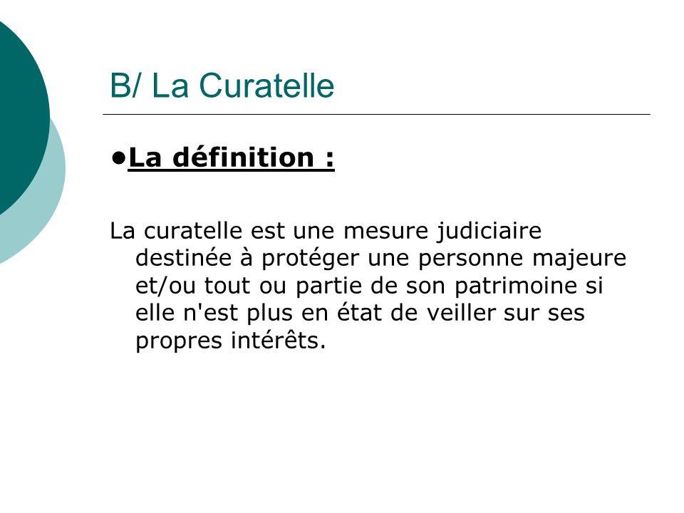 B/ La Curatelle La définition : La curatelle est une mesure judiciaire destinée à protéger une personne majeure et/ou tout ou partie de son patrimoine