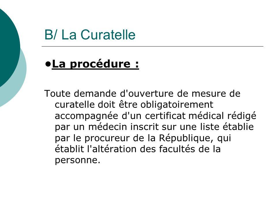 B/ La Curatelle La procédure : Toute demande d'ouverture de mesure de curatelle doit être obligatoirement accompagnée d'un certificat médical rédigé p