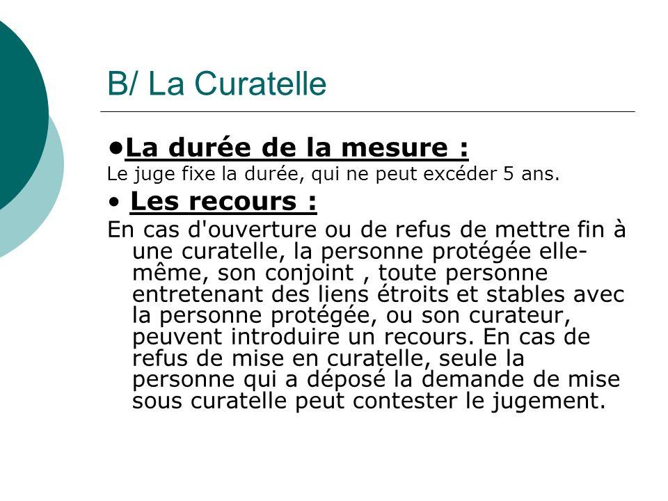 B/ La Curatelle La durée de la mesure : Le juge fixe la durée, qui ne peut excéder 5 ans. Les recours : En cas d'ouverture ou de refus de mettre fin à