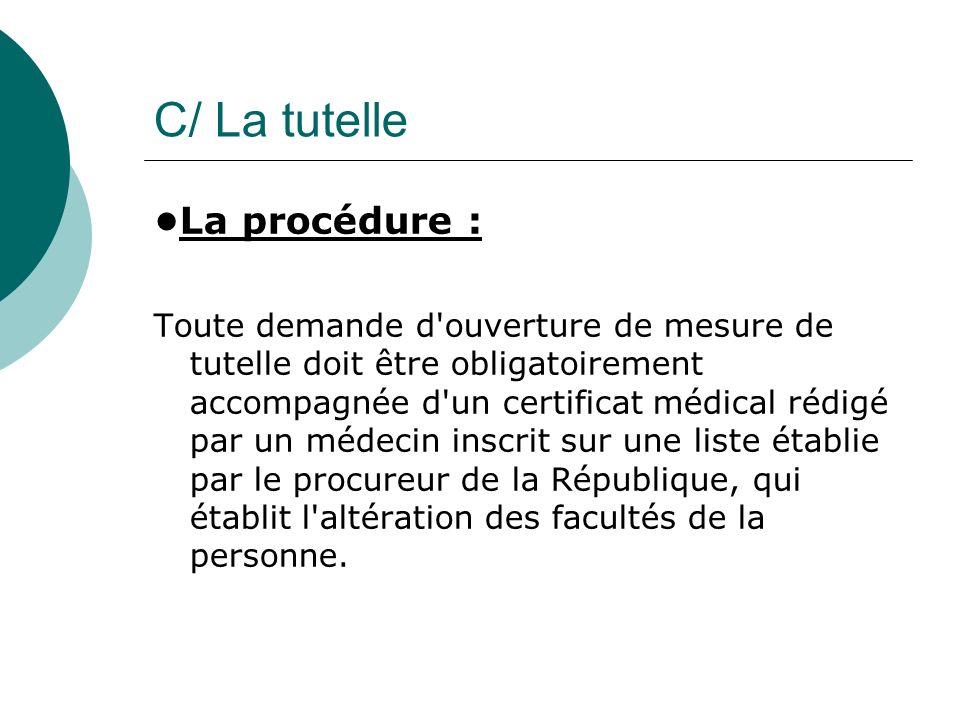 C/ La tutelle La procédure : Toute demande d'ouverture de mesure de tutelle doit être obligatoirement accompagnée d'un certificat médical rédigé par u