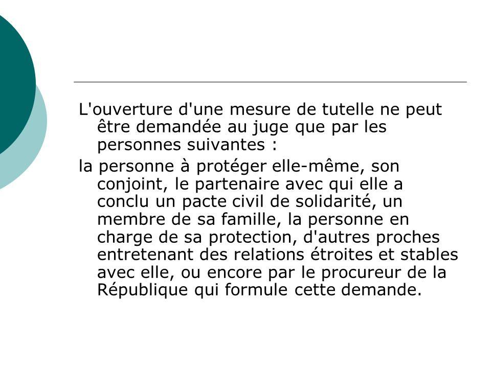 L'ouverture d'une mesure de tutelle ne peut être demandée au juge que par les personnes suivantes : la personne à protéger elle-même, son conjoint, le