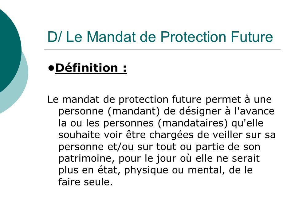 D/ Le Mandat de Protection Future Définition : Le mandat de protection future permet à une personne (mandant) de désigner à l'avance la ou les personn