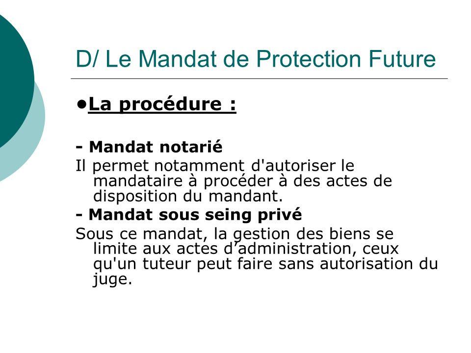 D/ Le Mandat de Protection Future La procédure : - Mandat notarié Il permet notamment d'autoriser le mandataire à procéder à des actes de disposition