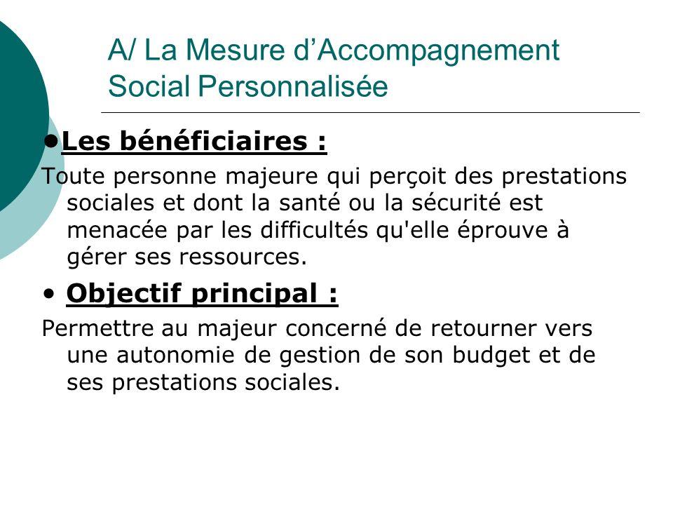 A/ La Mesure dAccompagnement Social Personnalisée Les bénéficiaires : Toute personne majeure qui perçoit des prestations sociales et dont la santé ou