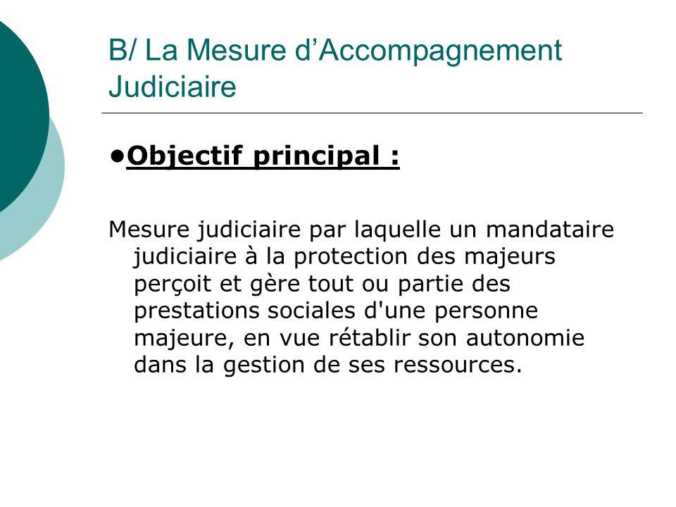 B/ La Mesure dAccompagnement Judiciaire Objectif principal : Mesure judiciaire par laquelle un mandataire judiciaire à la protection des majeurs perço