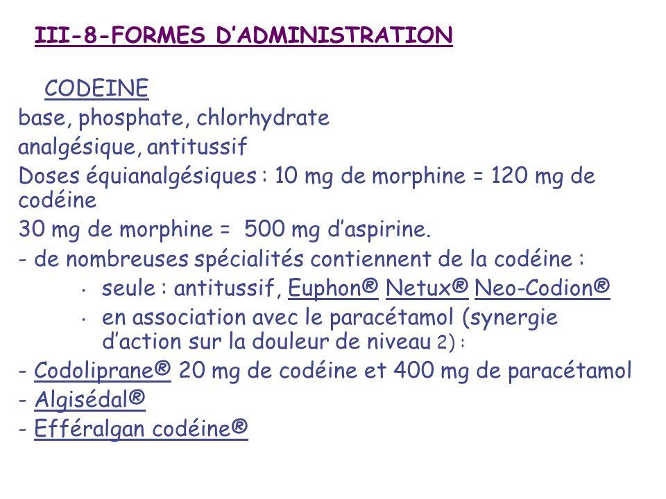 III-8-FORMES DADMINISTRATION CODEINE base, phosphate, chlorhydrate analgésique, antitussif Doses équianalgésiques : 10 mg de morphine = 120 mg de codé