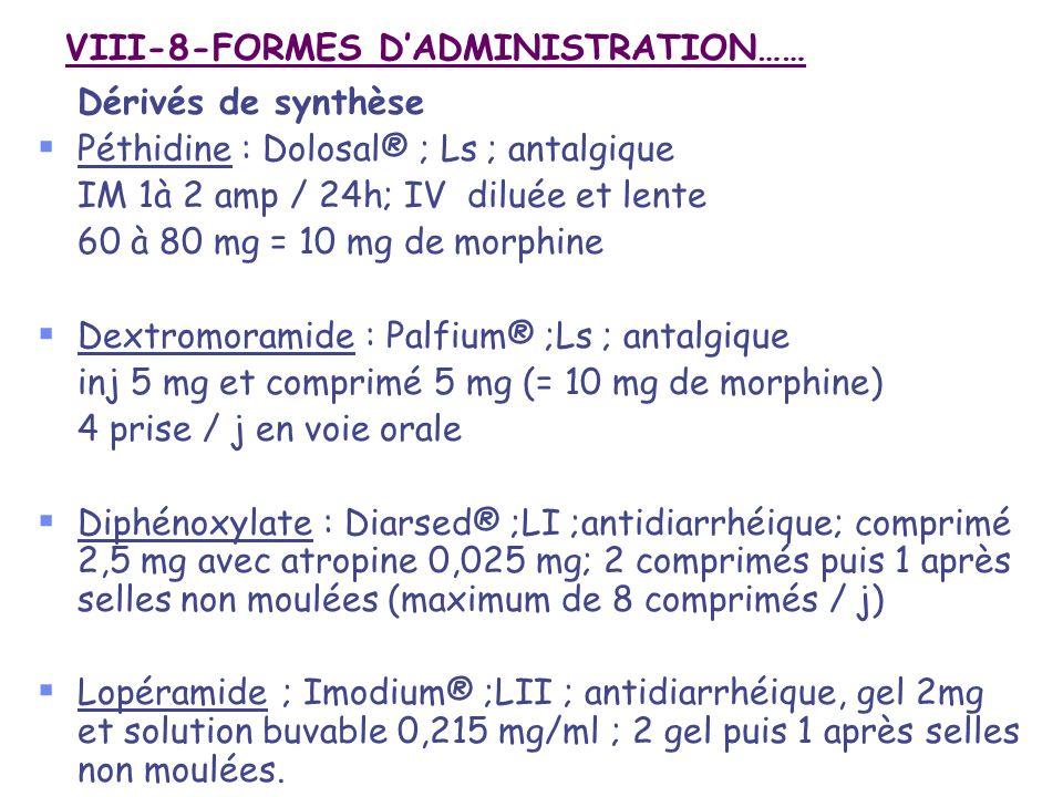 VIII-8-FORMES DADMINISTRATION…… Dérivés de synthèse Péthidine : Dolosal® ; Ls ; antalgique IM 1à 2 amp / 24h; IV diluée et lente 60 à 80 mg = 10 mg de