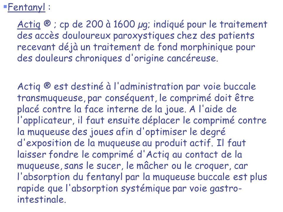 Fentanyl : Actiq ® ; cp de 200 à 1600 µg; indiqué pour le traitement des accès douloureux paroxystiques chez des patients recevant déjà un traitement