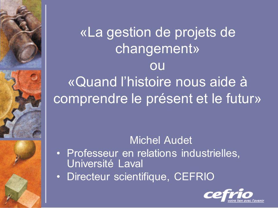 «La gestion de projets de changement» ou «Quand lhistoire nous aide à comprendre le présent et le futur» Michel Audet Professeur en relations industrielles, Université Laval Directeur scientifique, CEFRIO