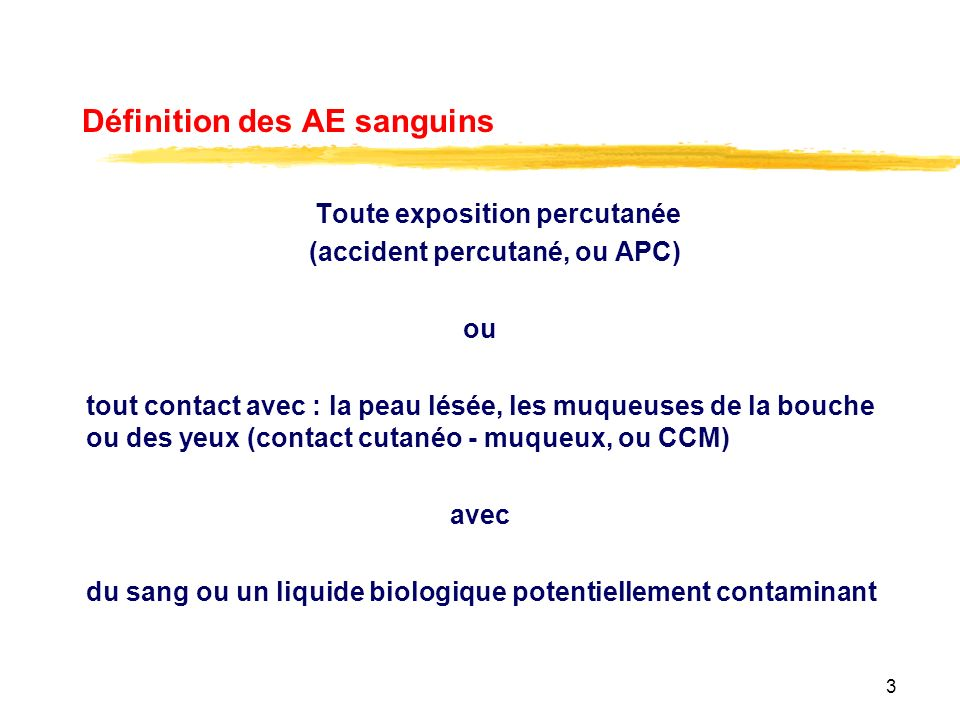 3 Définition des AE sanguins Toute exposition percutanée (accident percutané, ou APC) ou tout contact avec : la peau lésée, les muqueuses de la bouche ou des yeux (contact cutanéo - muqueux, ou CCM) avec du sang ou un liquide biologique potentiellement contaminant