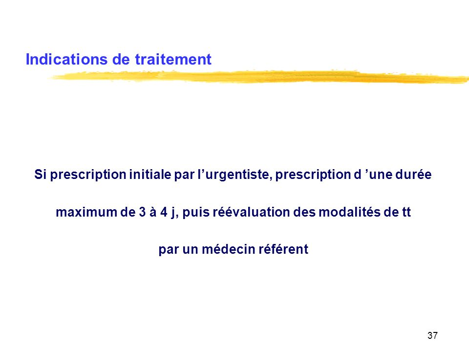 37 Indications de traitement Si prescription initiale par lurgentiste, prescription d une durée maximum de 3 à 4 j, puis réévaluation des modalités de tt par un médecin référent