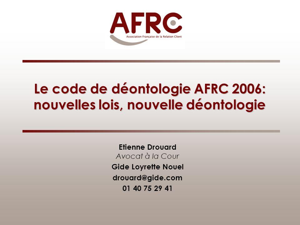 Le code de déontologie AFRC 2006: nouvelles lois, nouvelle déontologie Etienne Drouard Avocat à la Cour Gide Loyrette Nouel drouard@gide.com 01 40 75 29 41