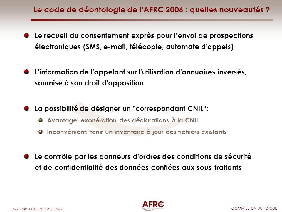 COMMISSION JURIDIQUE ASSEMBLEE GENERALE 2006 Le code de déontologie de l'AFRC 2006 : quelles nouveautés ? Le recueil du consentement exprès pour lenvo