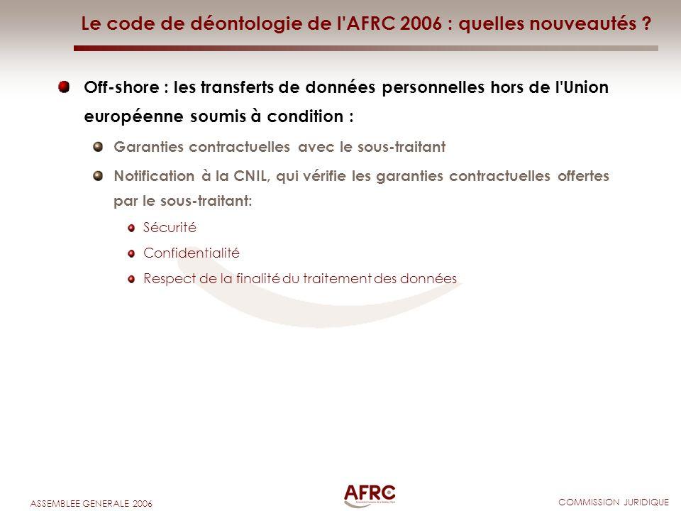 COMMISSION JURIDIQUE ASSEMBLEE GENERALE 2006 Le code de déontologie de l'AFRC 2006 : quelles nouveautés ? Off-shore : les transferts de données person