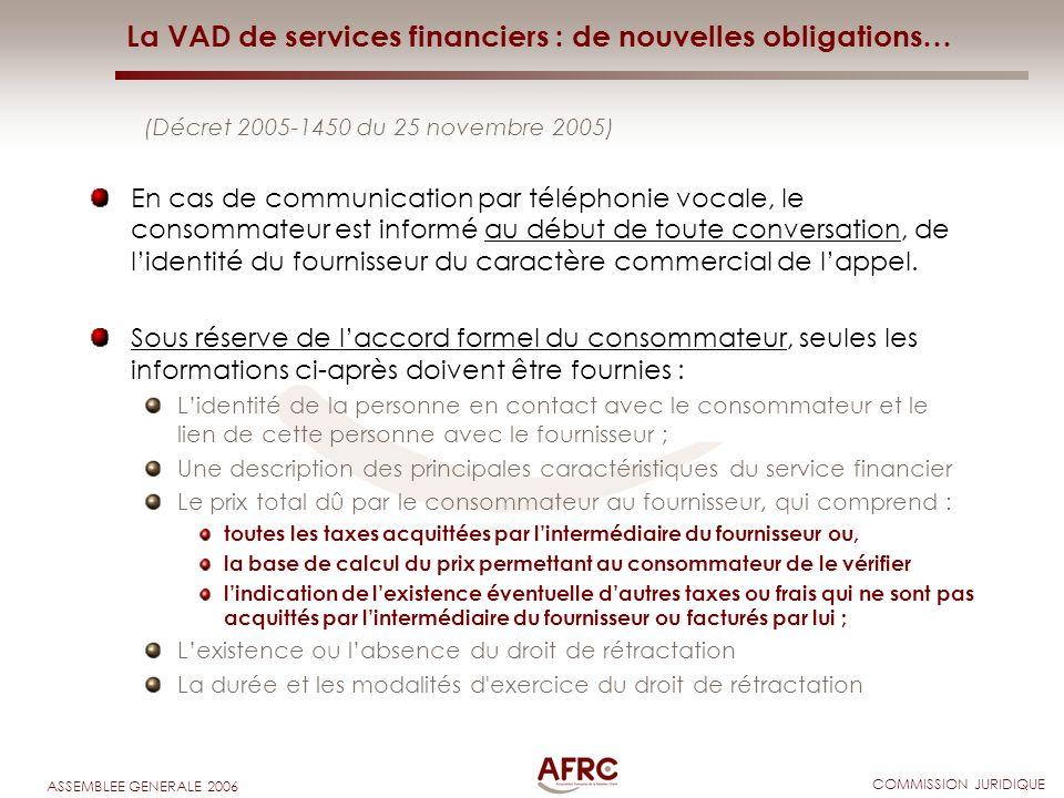 COMMISSION JURIDIQUE ASSEMBLEE GENERALE 2006 La VAD de services financiers : de nouvelles obligations… (Décret 2005-1450 du 25 novembre 2005) En cas d