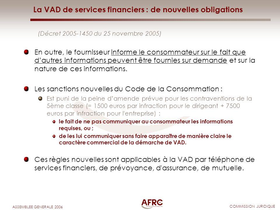 COMMISSION JURIDIQUE ASSEMBLEE GENERALE 2006 La VAD de services financiers : de nouvelles obligations (Décret 2005-1450 du 25 novembre 2005) En outre,