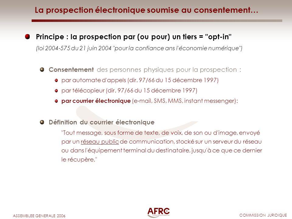 COMMISSION JURIDIQUE ASSEMBLEE GENERALE 2006 La prospection électronique soumise au consentement… Principe : la prospection par (ou pour) un tiers =