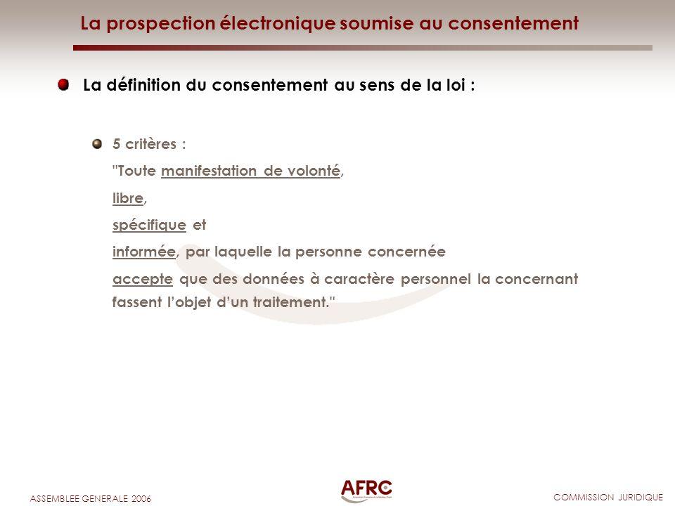 COMMISSION JURIDIQUE ASSEMBLEE GENERALE 2006 La prospection électronique soumise au consentement La définition du consentement au sens de la loi : 5 c