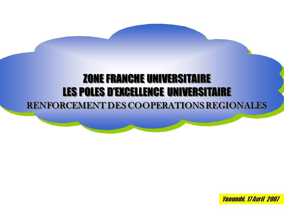 ZONE FRANCHE UNIVERSITAIRE LES POLES DEXCELLENCE UNIVERSITAIRE RENFORCEMENT DES COOPERATIONS REGIONALES ZONE FRANCHE UNIVERSITAIRE LES POLES DEXCELLENCE UNIVERSITAIRE RENFORCEMENT DES COOPERATIONS REGIONALES Yaoundé, 17 Avril 2007