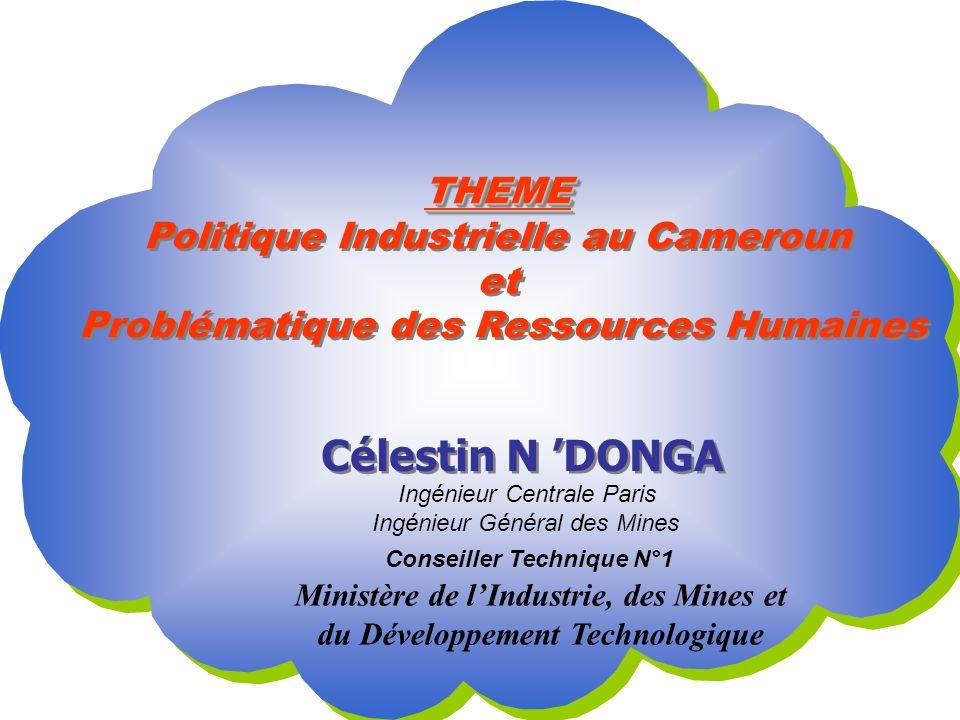 THEME Politique Industrielle au Cameroun et Problématique des Ressources Humaines THEME Politique Industrielle au Cameroun et Problématique des Ressources Humaines Célestin N DONGA Ingénieur Centrale Paris Ingénieur Général des Mines Conseiller Technique N°1 Ministère de lIndustrie, des Mines et du Développement Technologique