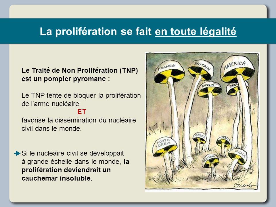 La prolifération se fait en toute légalité Le Traité de Non Prolifération (TNP) est un pompier pyromane : Le TNP tente de bloquer la prolifération de