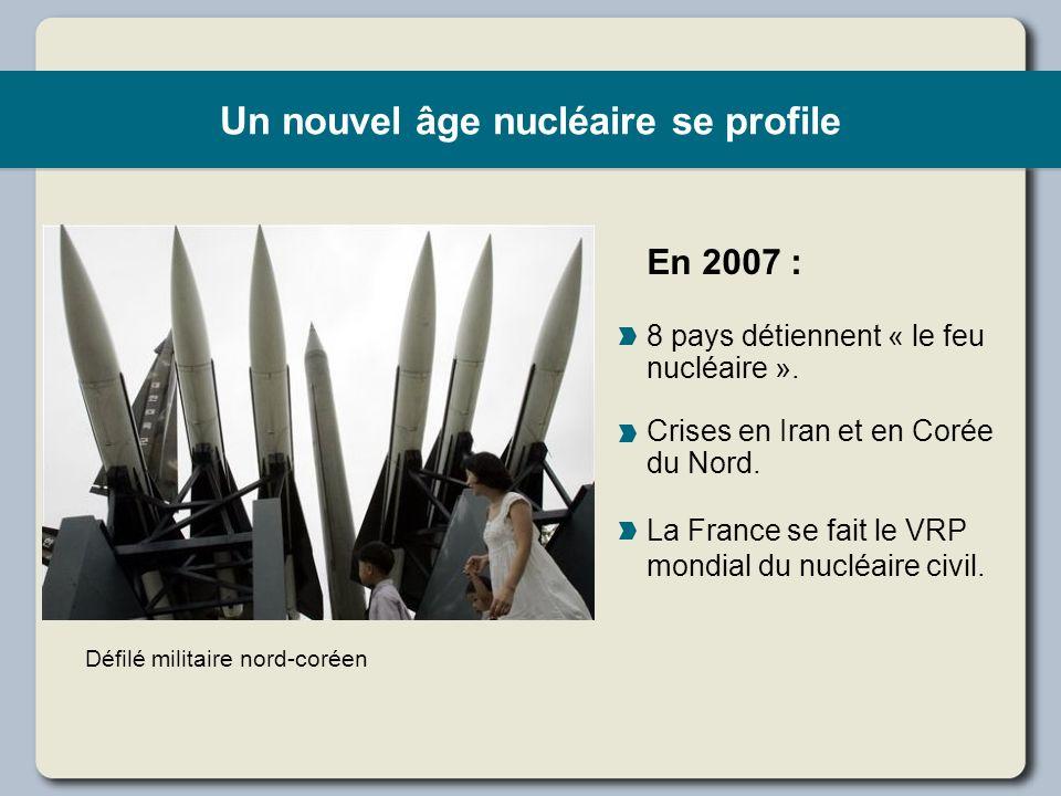 Un nouvel âge nucléaire se profile En 2007 : 8 pays détiennent « le feu nucléaire ». Crises en Iran et en Corée du Nord. La France se fait le VRP mond