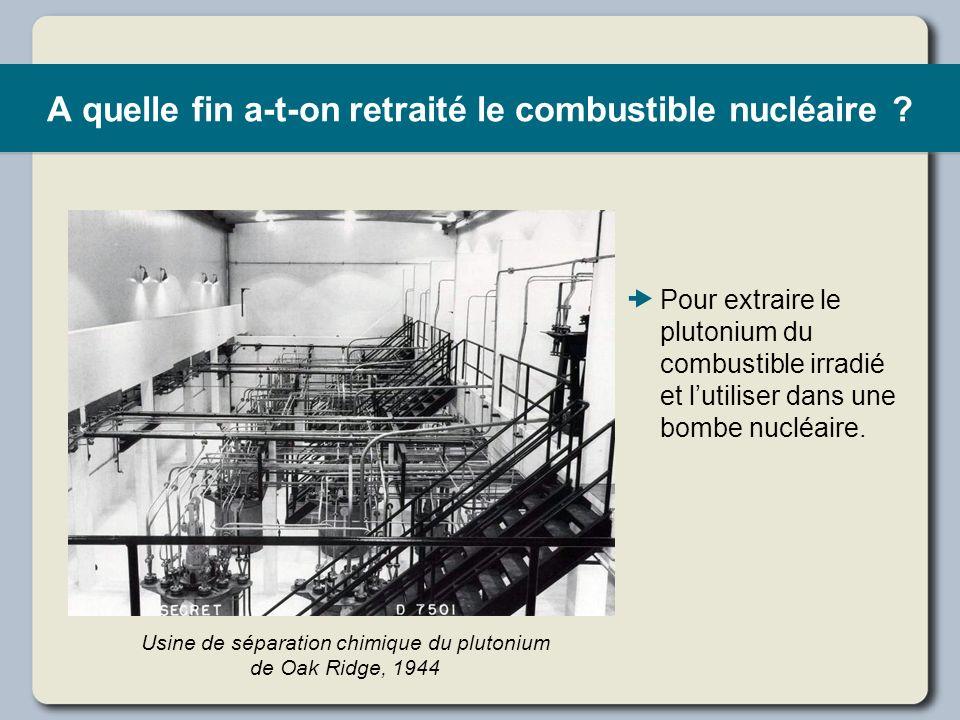 A quelle fin a-t-on retraité le combustible nucléaire ? Pour extraire le plutonium du combustible irradié et lutiliser dans une bombe nucléaire. Usine