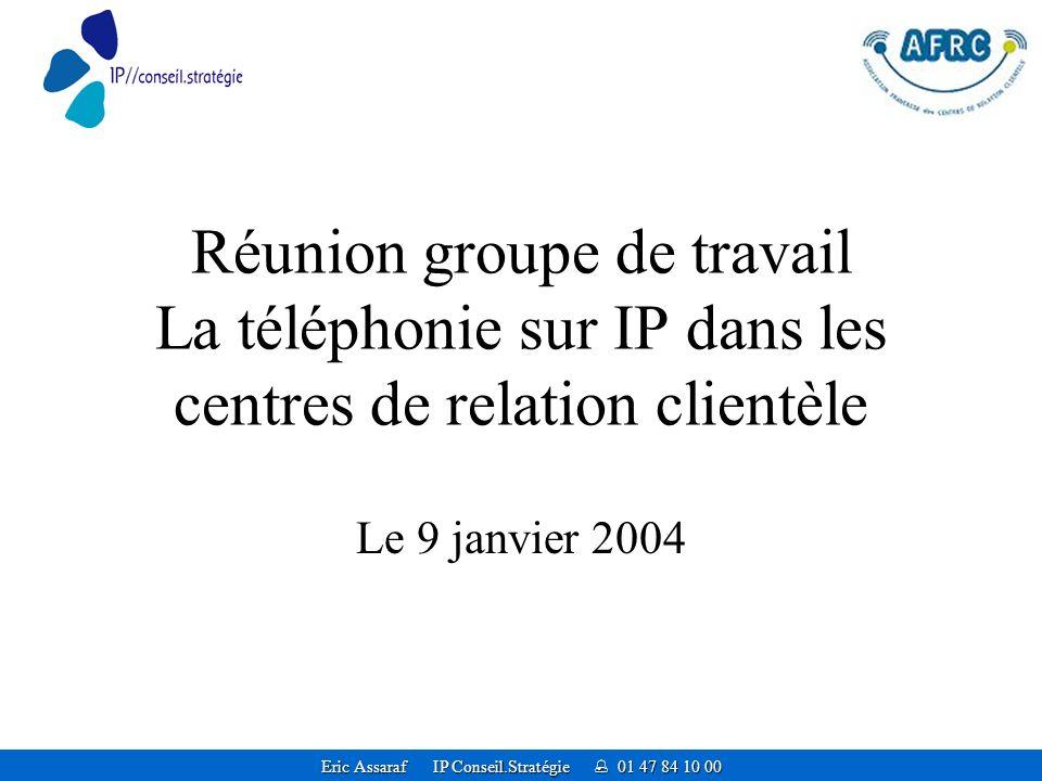 Eric Assaraf IP Conseil.Stratégie 01 47 84 10 00 Réunion groupe de travail La téléphonie sur IP dans les centres de relation clientèle Le 9 janvier 2004