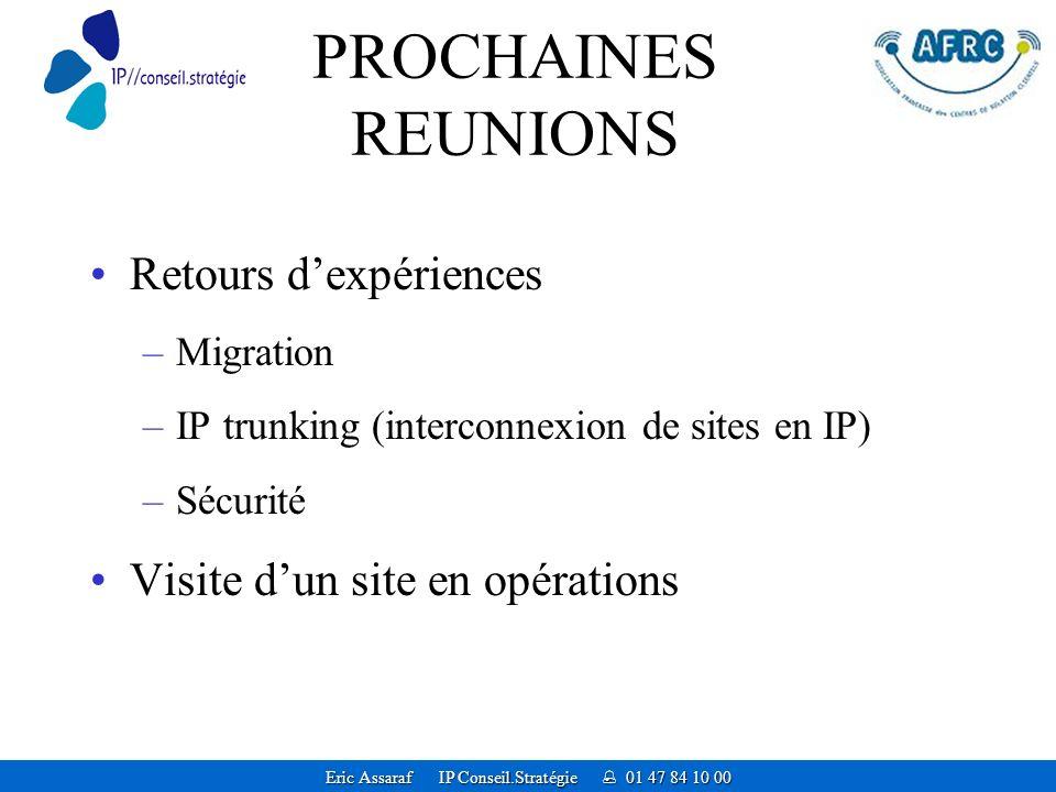 Eric Assaraf IP Conseil.Stratégie 01 47 84 10 00 PROCHAINES REUNIONS Retours dexpériences –Migration –IP trunking (interconnexion de sites en IP) –Sécurité Visite dun site en opérations