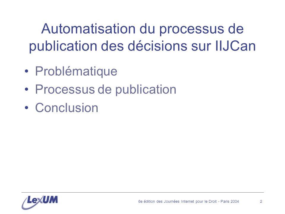 6e édition des Journées Internet pour le Droit - Paris 20042 Automatisation du processus de publication des décisions sur IIJCan Problématique Processus de publication Conclusion
