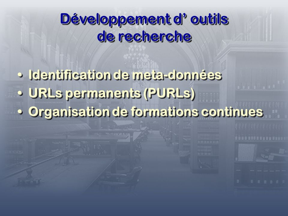 Développement d outils de recherche Identification de meta-donnéesIdentification de meta-données URLs permanents (PURLs)URLs permanents (PURLs) Organisation de formations continuesOrganisation de formations continues Identification de meta-donnéesIdentification de meta-données URLs permanents (PURLs)URLs permanents (PURLs) Organisation de formations continuesOrganisation de formations continues