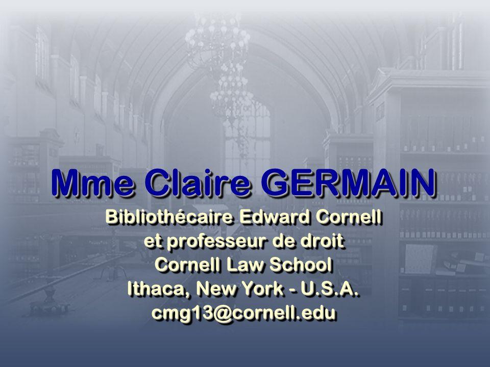 Mme Claire GERMAIN Bibliothécaire Edward Cornell et professeur de droit Cornell Law School Ithaca, New York - U.S.A.