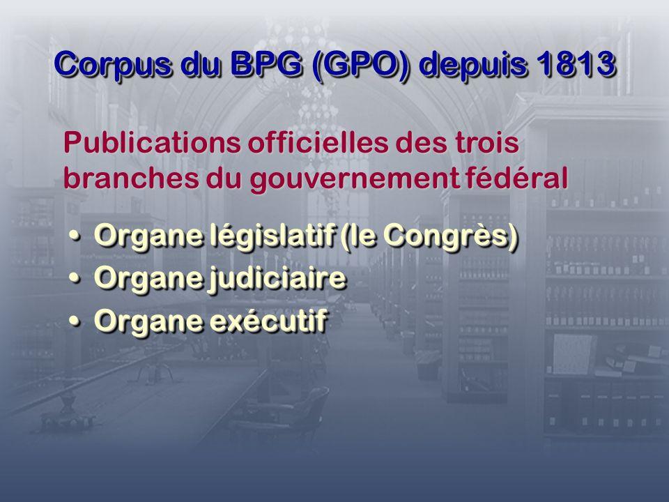 Corpus du BPG (GPO) depuis 1813 Organe législatif (le Congrès)Organe législatif (le Congrès) Organe judiciaireOrgane judiciaire Organe exécutifOrgane exécutif Organe législatif (le Congrès)Organe législatif (le Congrès) Organe judiciaireOrgane judiciaire Organe exécutifOrgane exécutif Publications officielles des trois branches du gouvernement fédéral