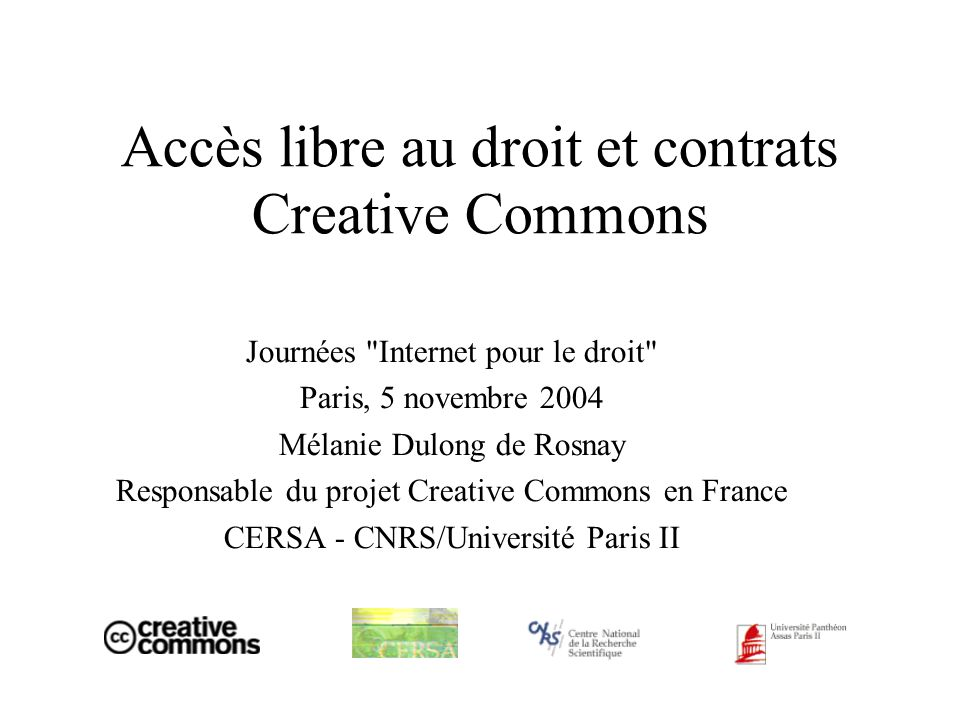Accès libre au droit et contrats Creative Commons Journées Internet pour le droit Paris, 5 novembre 2004 Mélanie Dulong de Rosnay Responsable du projet Creative Commons en France CERSA - CNRS/Université Paris II