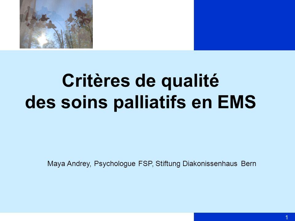 1 Critères de qualité des soins palliatifs en EMS Maya Andrey, Psychologue FSP, Stiftung Diakonissenhaus Bern